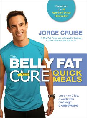 The Belly Fat Cure Quick Meals: Lose 4 to 9 lbs. A Week with on-the-Go Carb Swaps - Cruise, Jorge