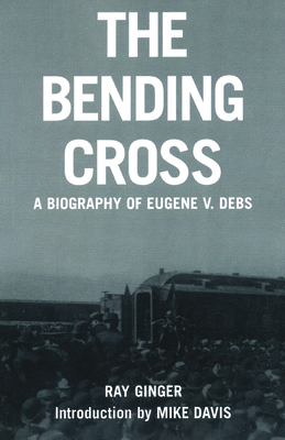 The Bending Cross: A Biography of Eugene Victor Debs - Ginger, Ray, and Davis, Mike (Introduction by)