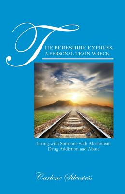 The Berkshire Express; A Personal Train Wreck.: Living with Someone with Alcoholism, Drug Addiction and Abuse - Silvestris, Carlene
