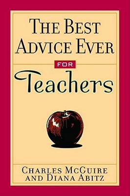 The Best Advice Ever for Teachers - McGuire, Charles, and Abitz, Diana