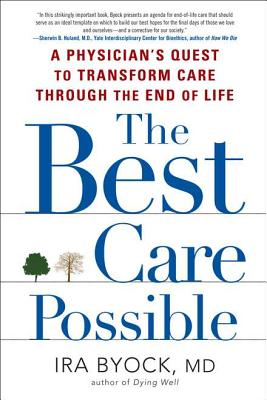 The Best Care Possible: A Physician's Quest to Transform Care Through the End of Life - Byock, Ira, Professor, MD
