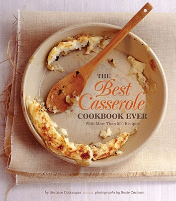 The Best Casserole Cookbook Ever: With More Than 500 Recipes! - Ojakangas, Beatrice, and Cushner, Susie (Photographer)