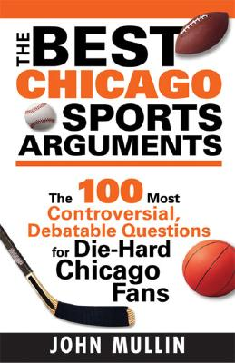 The Best Chicago Sports Arguments: The 100 Most Controversial, Debatable Questions for Die-Hard Chicago Fans - Mullin, John