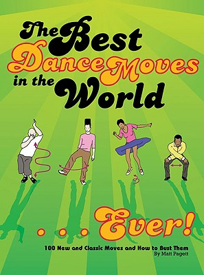 The Best Dance Moves in the World... Ever!: 100 New and Classic Moves and How to Bust Them - Pagett, Matt