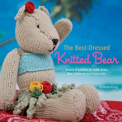 The Best-Dressed Knitted Bear: Dozens of Patterns for Teddy Bears, Bear Costumes, and Accessories - King, Emma, Mas