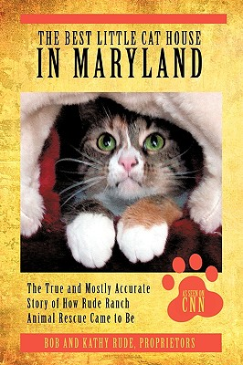 The Best Little Cat House in Maryland: The True and Mostly Accurate Story of How Rude Ranch Animal Rescue Came to Be - Rude, Bob And Kathy