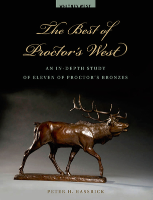 The Best of Proctor's West: An In-Depth Study of Eleven of Proctor's Bronzes - Hassrick, Peter H
