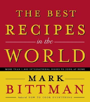 The Best Recipes in the World: More Than 1,000 International Dishes to Cook at Home - Bittman, Mark