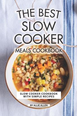The Best Slow Cooker Meals Cookbook: Slow Cooker Cookbook with Simple Recipes - Allen, Allie