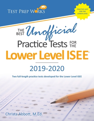 The Best Unofficial Practice Tests for the Lower Level ISEE - Abbott M Ed, Christa B