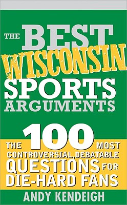 The Best Wisconsin Sports Arguments: The 100 Most Controversial, Debatable Questions for Die-Hard Fans - Kendeigh, Andy