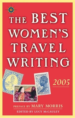 The Best Women's Travel Writing: True Stories from Around the World - Morris, Mary (Preface by), and McCauley, Lucy (Editor)