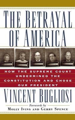 The Betrayal of America: How the Supreme Court Undermined the Constitution and Chose Our President - Bugliosi, Vincent, and Ivins, Molly (Foreword by), and Spence, Gerry L (Foreword by)