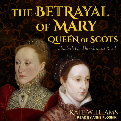 The Betrayal of Mary, Queen of Scots: Elizabeth I and Her Greatest Rival - Williams, Kate, and Flosnik (Narrator)