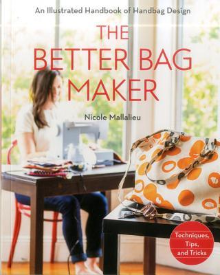 The Better Bag Maker: An Illustrated Handbook of Handbag Design - Techniques, Tips, and Tricks - Mallalieu, Nicole
