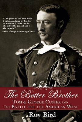 The Better Brother: Tom & George Custer and the Battle for the American West - Bird, Roy