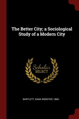 The Better City; A Sociological Study of a Modern City - Bartlett, Dana Webster