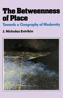 The Betweenness of Place: Towards a Geography of Modernity - Entrikin, J Nicholas