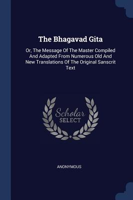 The Bhagavad Gita: Or, the Message of the Master Compiled and Adapted from Numerous Old and New Translations of the Original Sanscrit Text - Anonymous