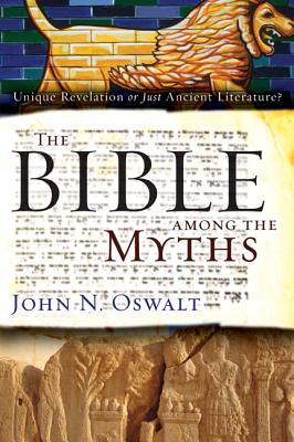 The Bible Among the Myths: Unique Revelation or Just Ancient Literature? - Oswalt, John N, Dr.