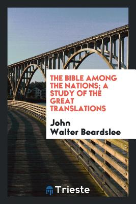 The Bible Among the Nations; A Study of the Great Translations - Beardslee, John Walter