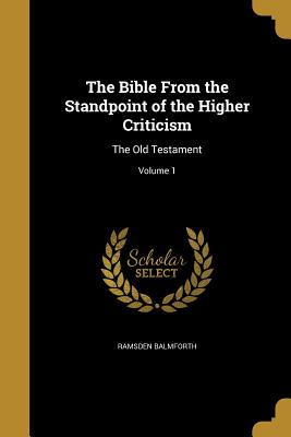 The Bible from the Standpoint of the Higher Criticism: The Old Testament; Volume 1 - Balmforth, Ramsden