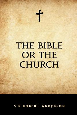 The Bible or the Church - Anderson, Sir Robert