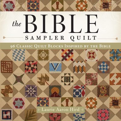 The Bible Sampler Quilt: 96 Classic Quilt Blocks Inspired by the Bible - Hird, Laurie Aaron