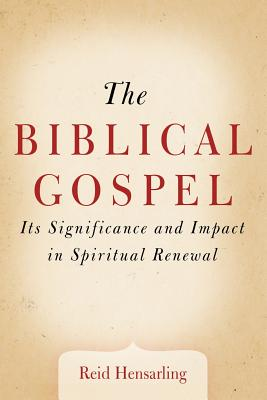 The Biblical Gospel: Its Significance and Impact in Spiritual Renewal - Hensarling, Reid