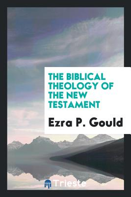 The Biblical Theology of the New Testament - Gould, Ezra P