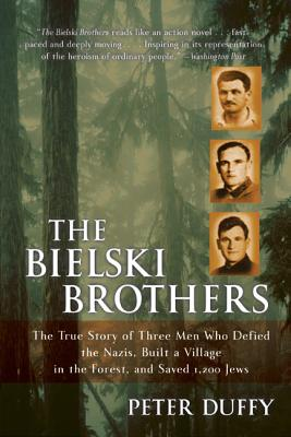 The Bielski Brothers: The True Story of Three Men Who Defied the Nazis, Built a Village in the Forest, and Saved 1,200 Jews - Duffy, Peter, LLB