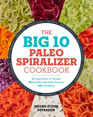 The Big 10 Paleo Spiralizer Cookbook: 10 Vegetables to Noodle, 100 Healthy Spiralizer Recipes, 300 Variations - Peterson, Megan Flynn