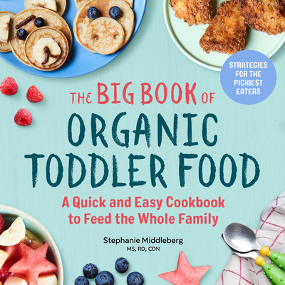 The Big Book of Organic Toddler Food: A Quick and Easy Cookbook to Feed the Whole Family - Middleberg, Stephanie, Ms.