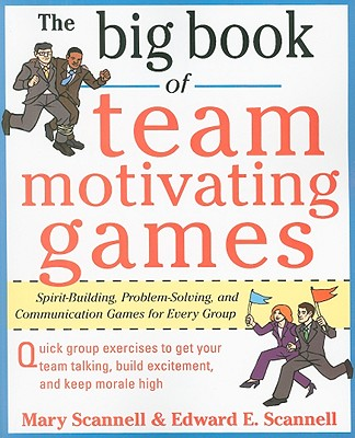The Big Book of Team-Motivating Games: Spirit-Building, Problem-Solving and Communication Games for Every Group - Scannell, Mary, and Scannell, Edward E