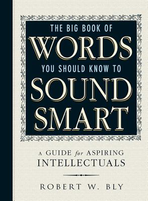 The Big Book of Words You Should Know to Sound Smart: A Guide for Aspiring Intellectuals - Bly, Robert W
