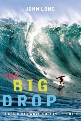 The Big Drop: Classic Big Wave Surfing Stories - Long, John (Editor)