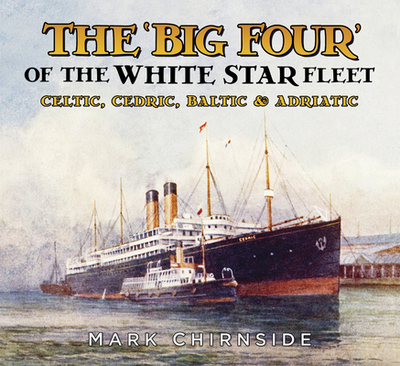 The 'Big Four' of the White Star Fleet: Celtic, Cedric, Baltic & Adriatic - Chirnside, Mark