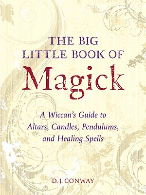 The Big Little Book of Magick: A Wiccan's Guide to Altars, Candles, Pendulums, and Healing Spells - Conway, D J