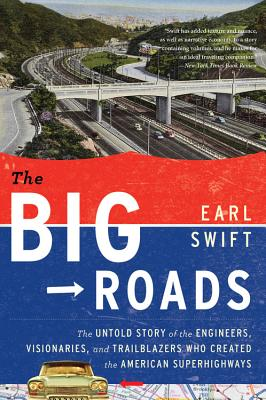 The Big Roads: The Untold Story of the Engineers, Visionaries, and Trailblazers Who Created the American Superhighways - Swift, Earl, Mr.