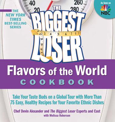 The Biggest Loser Flavors of the World Cookbook: Take Your Taste Buds on a Global Tour with More Than 75 Easy, Healthy Recipes for Your Favorite Ethnic Dishes - Biggest Loser Cast & Experts, and Alexander, Devin, and Roberson, Melissa