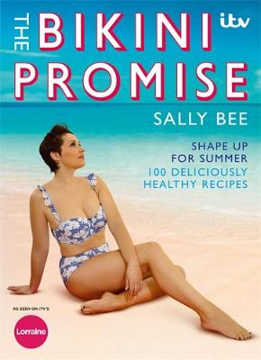 The Bikini Promise: Shape up for summer -100 deliciously healthy recipes - Bee, Sally