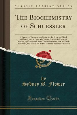 The Biochemistry of Schuessler: A System of Treatment to Maintain the Body and Mind in Health, and to Cure All Curable Physical and Mental Diseases, by Use of the Eleven Tissue-Remedies, or Cell-Foods, Discovered, and First Used by Dr. Wilhelm Heinrich SC - Flower, Sydney B