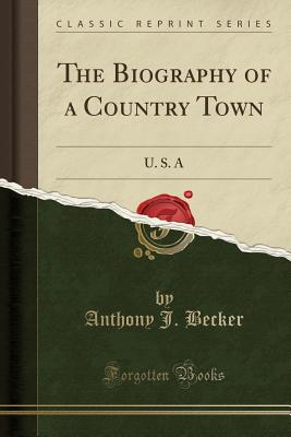 The Biography of a Country Town: U. S. a (Classic Reprint) - Becker, Anthony J