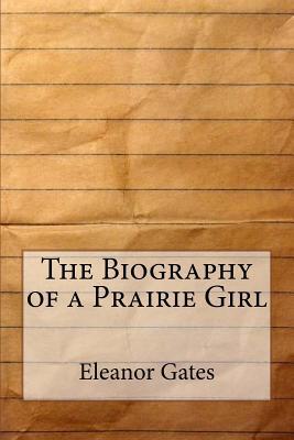 The Biography of a Prairie Girl - Gates, Eleanor