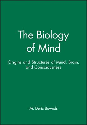 The Biology of Mind: Origins and Structures of Mind, Brain, and Consciousness - Bownds, M Deric