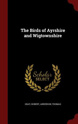 The Birds of Ayrshire and Wigtownshire - Gray, Robert, and Anderson, Thomas
