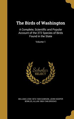 The Birds of Washington: A Complete, Scientific and Popular Account of the 372 Species of Birds Found in the State; Volume 1 - Dawson, William Leon 1873-1928, and Bowles, John Hooper, and Brooks, Allan 1869-1946