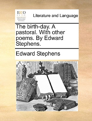 The Birth-Day. a Pastoral. with Other Poems. by Edward Stephens. - Stephens, Edward