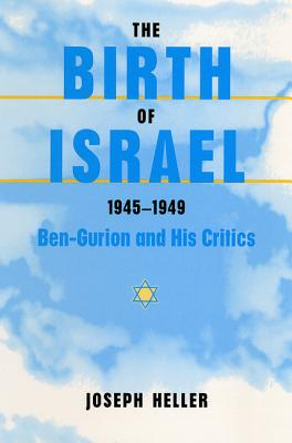 The Birth of Israel, 1945-1949: Ben-Gurion and His Critics - Heller, Joseph L