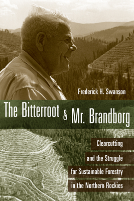The Bitterroot and Mr. Brandborg: Clearcutting and the Struggle for Sustainable Forestry in the Northern Rockies - Swanson, Frederick H